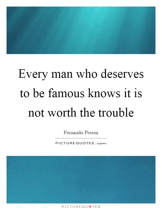 Every man who deserves to be famous knows it is not worth the trouble Picture Quote #1