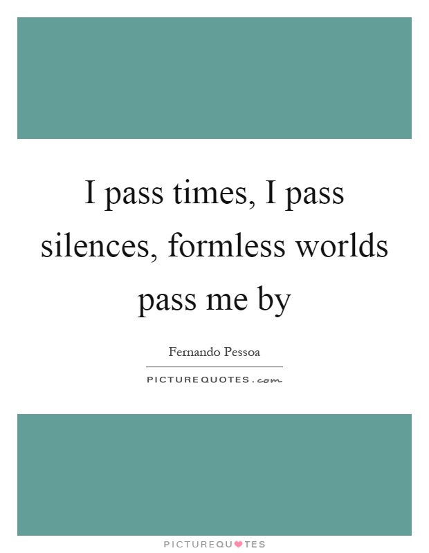I pass times, I pass silences, formless worlds pass me by Picture Quote #1