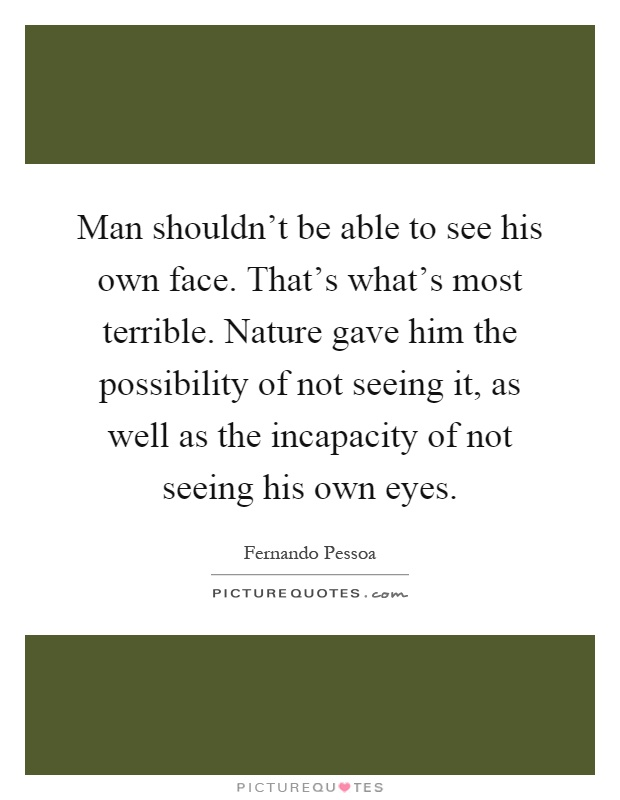 Man shouldn't be able to see his own face. That's what's most terrible. Nature gave him the possibility of not seeing it, as well as the incapacity of not seeing his own eyes Picture Quote #1