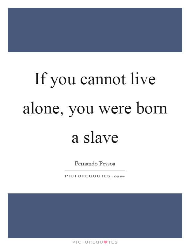If you cannot live alone, you were born a slave Picture Quote #1