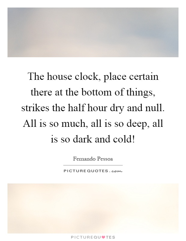 The house clock, place certain there at the bottom of things, strikes the half hour dry and null. All is so much, all is so deep, all is so dark and cold! Picture Quote #1