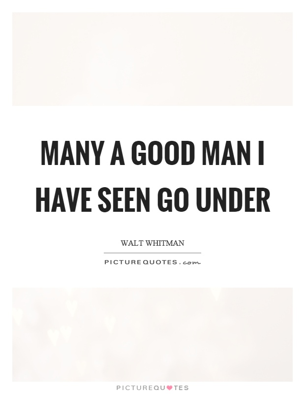 Many a good man I have seen go under Picture Quote #1