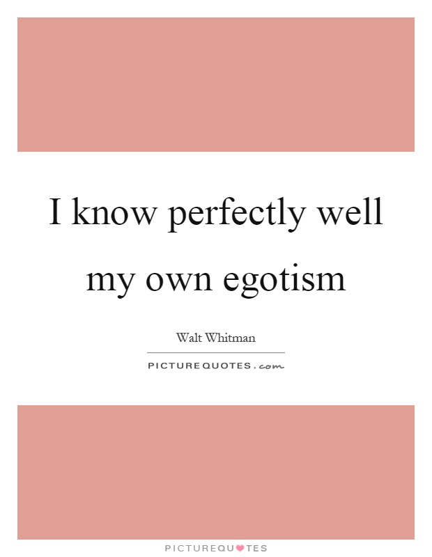 I know perfectly well my own egotism Picture Quote #1