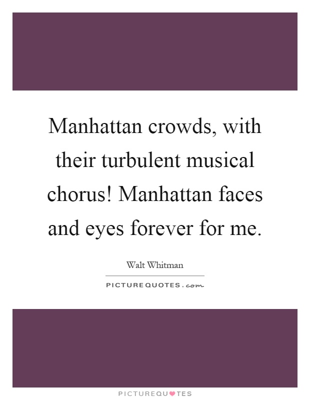 Manhattan crowds, with their turbulent musical chorus! Manhattan faces and eyes forever for me Picture Quote #1