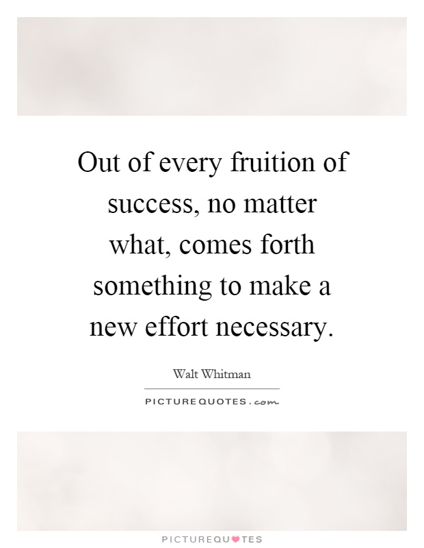 Out of every fruition of success, no matter what, comes forth something to make a new effort necessary Picture Quote #1