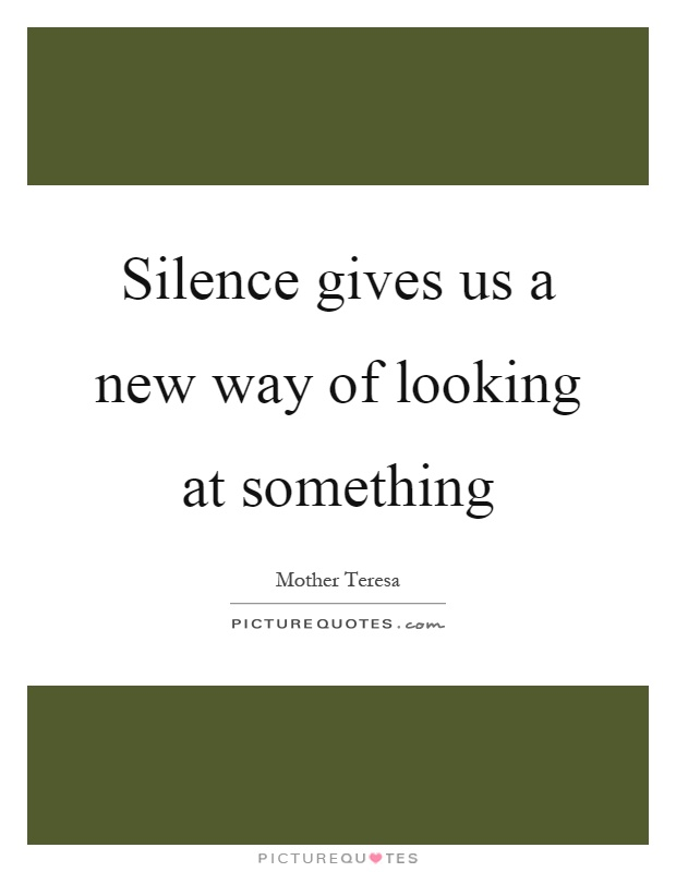 Silence gives us a new way of looking at something Picture Quote #1