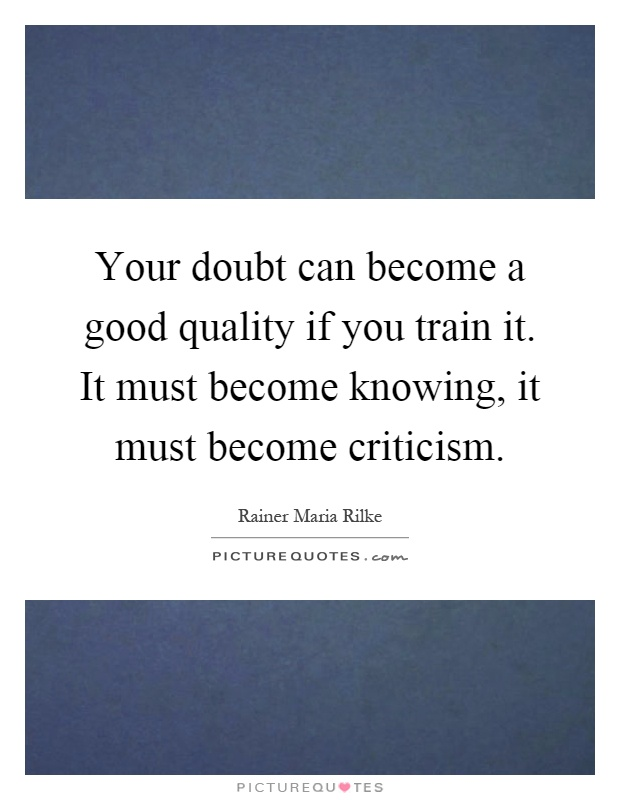 Your doubt can become a good quality if you train it. It must become knowing, it must become criticism Picture Quote #1