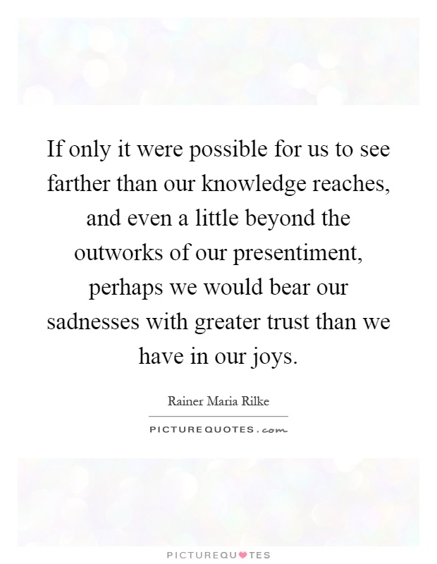 If only it were possible for us to see farther than our knowledge reaches, and even a little beyond the outworks of our presentiment, perhaps we would bear our sadnesses with greater trust than we have in our joys Picture Quote #1