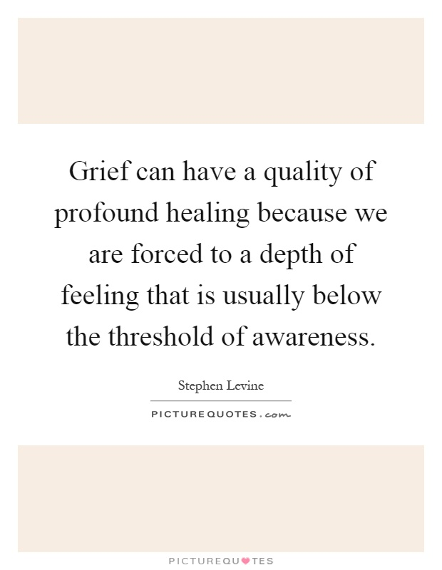 Grief can have a quality of profound healing because we are forced to a depth of feeling that is usually below the threshold of awareness Picture Quote #1