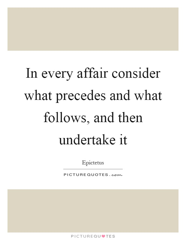 In every affair consider what precedes and what follows, and then undertake it Picture Quote #1