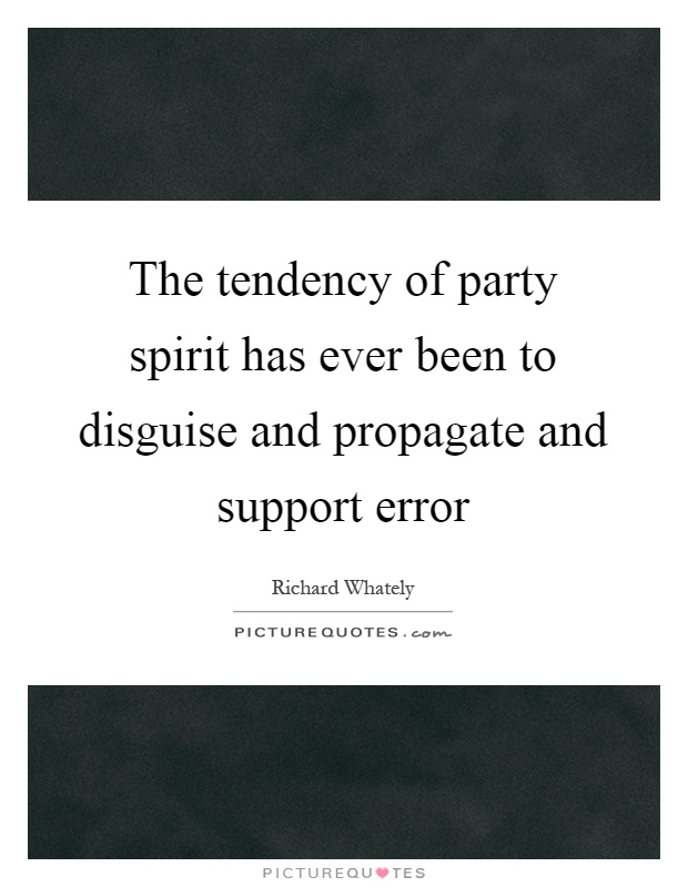 The tendency of party spirit has ever been to disguise and propagate and support error Picture Quote #1