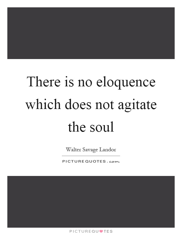 There is no eloquence which does not agitate the soul Picture Quote #1