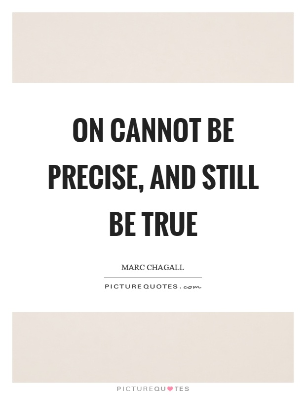 On cannot be precise, and still be true Picture Quote #1