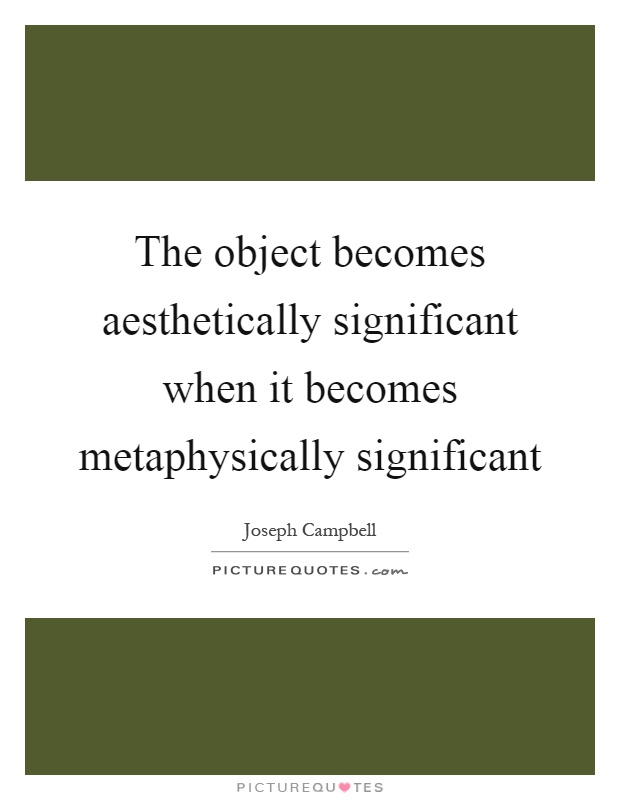 The object becomes aesthetically significant when it becomes metaphysically significant Picture Quote #1