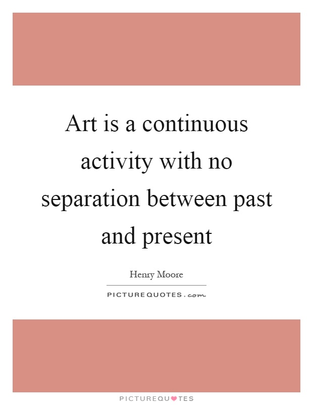 Art is a continuous activity with no separation between past and present Picture Quote #1