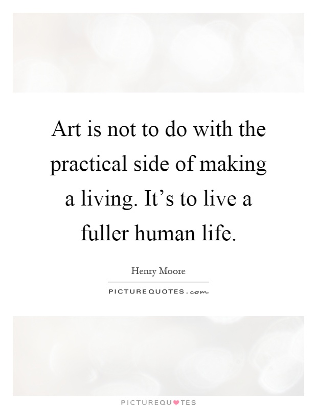 Art is not to do with the practical side of making a living. It's to live a fuller human life Picture Quote #1