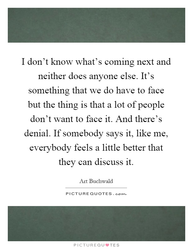 I don't know what's coming next and neither does anyone else. It's something that we do have to face but the thing is that a lot of people don't want to face it. And there's denial. If somebody says it, like me, everybody feels a little better that they can discuss it Picture Quote #1