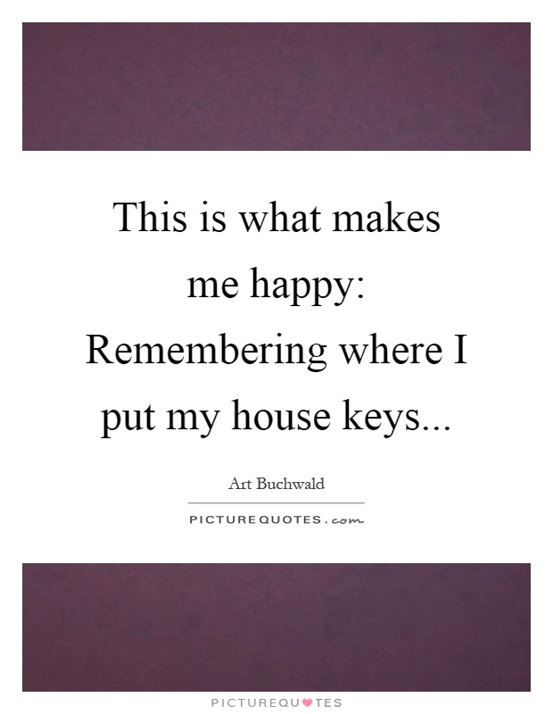 This is what makes me happy: Remembering where I put my house keys Picture Quote #1
