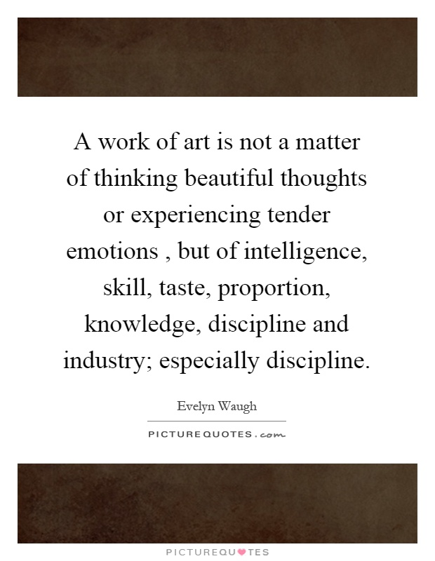 A work of art is not a matter of thinking beautiful thoughts or experiencing tender emotions, but of intelligence, skill, taste, proportion, knowledge, discipline and industry; especially discipline Picture Quote #1