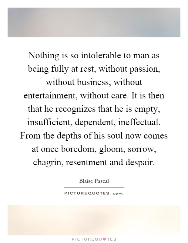 Nothing is so intolerable to man as being fully at rest, without passion, without business, without entertainment, without care. It is then that he recognizes that he is empty, insufficient, dependent, ineffectual. From the depths of his soul now comes at once boredom, gloom, sorrow, chagrin, resentment and despair Picture Quote #1