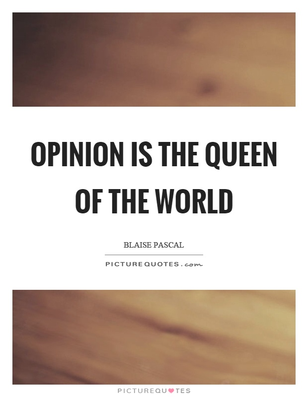 Opinion is the queen of the world Picture Quote #1