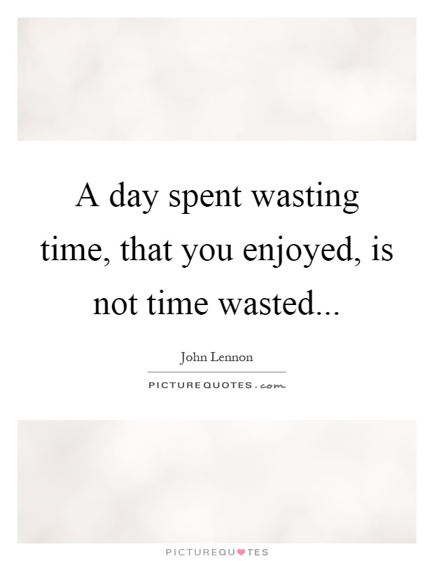 A day spent wasting time, that you enjoyed, is not time wasted Picture Quote #1