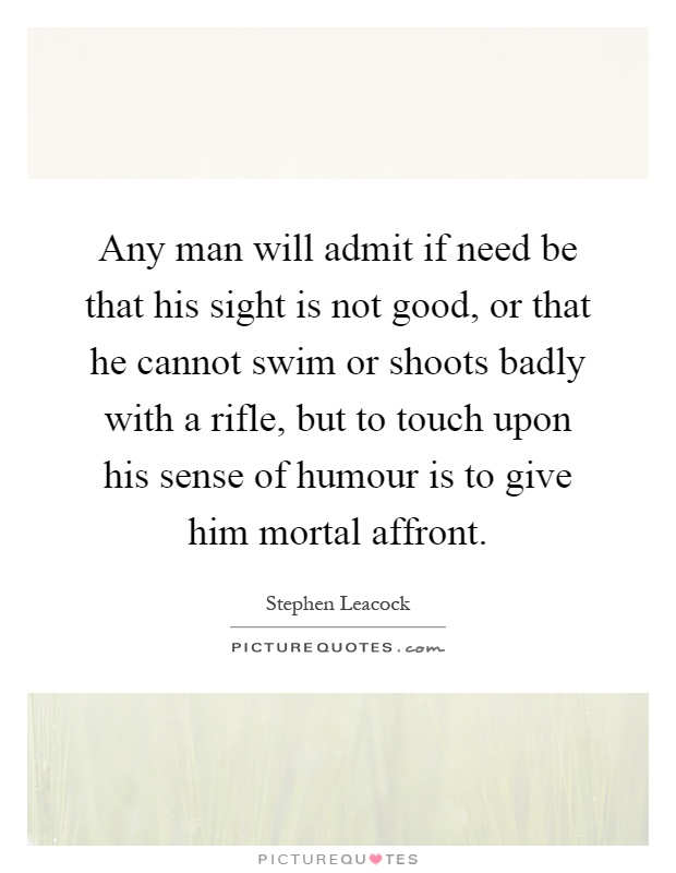 Any man will admit if need be that his sight is not good, or that he cannot swim or shoots badly with a rifle, but to touch upon his sense of humour is to give him mortal affront Picture Quote #1