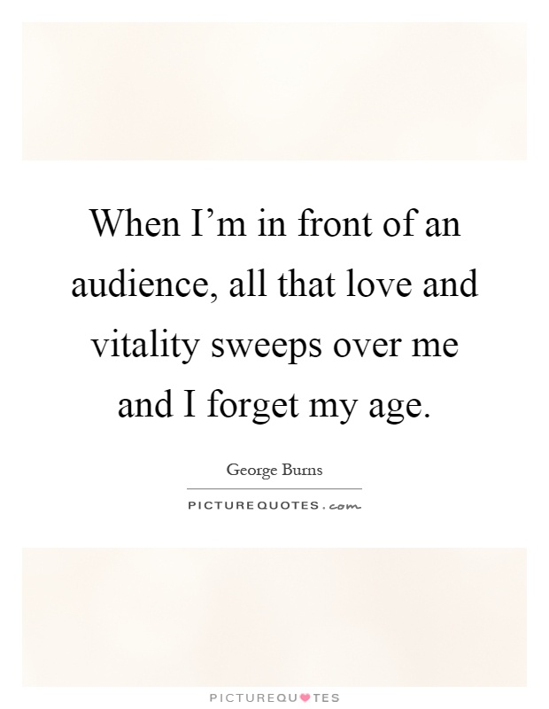 When I'm in front of an audience, all that love and vitality sweeps over me and I forget my age Picture Quote #1