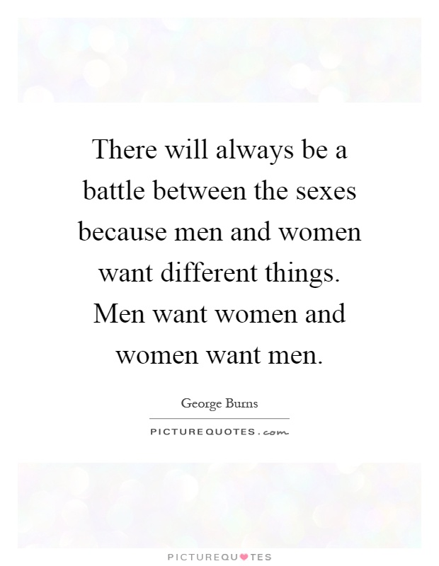There will always be a battle between the sexes because men and women want different things. Men want women and women want men Picture Quote #1