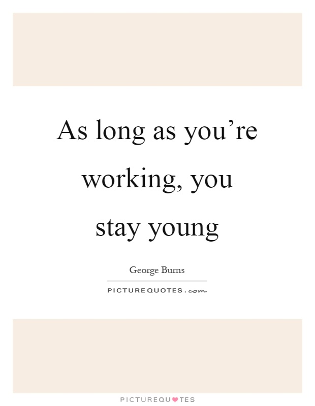 As long as you're working, you stay young Picture Quote #1