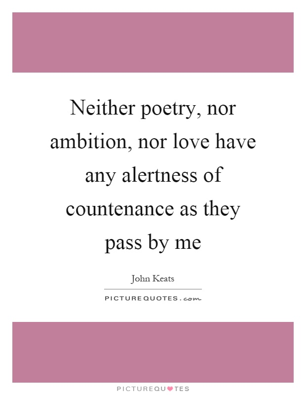 Neither poetry, nor ambition, nor love have any alertness of countenance as they pass by me Picture Quote #1