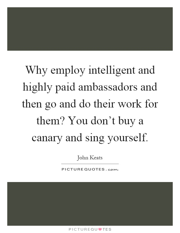 Why employ intelligent and highly paid ambassadors and then go and do their work for them? You don't buy a canary and sing yourself Picture Quote #1