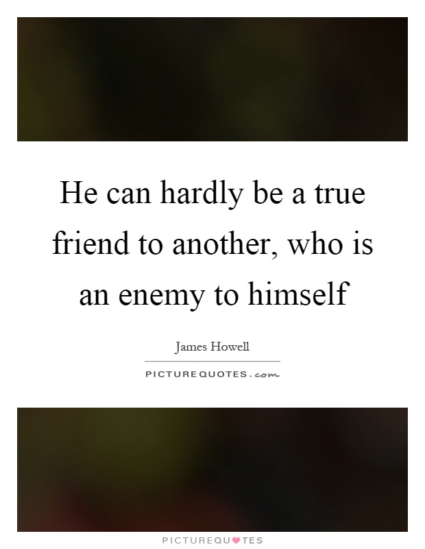 He can hardly be a true friend to another, who is an enemy to himself Picture Quote #1