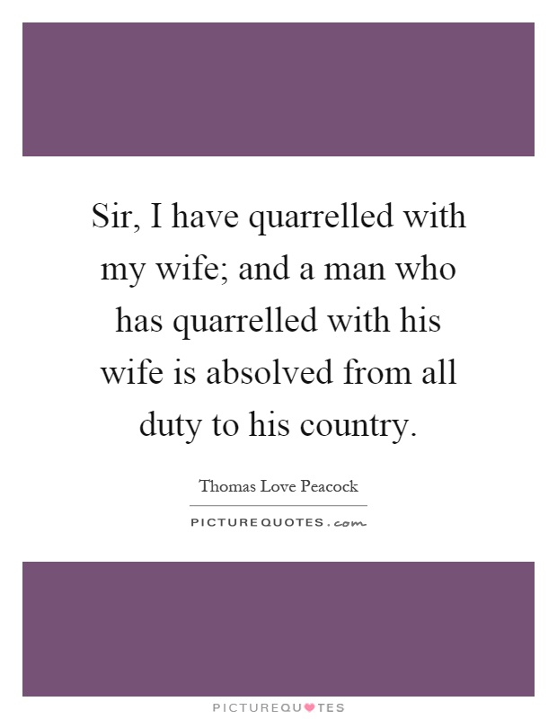 Sir, I have quarrelled with my wife; and a man who has quarrelled with his wife is absolved from all duty to his country Picture Quote #1