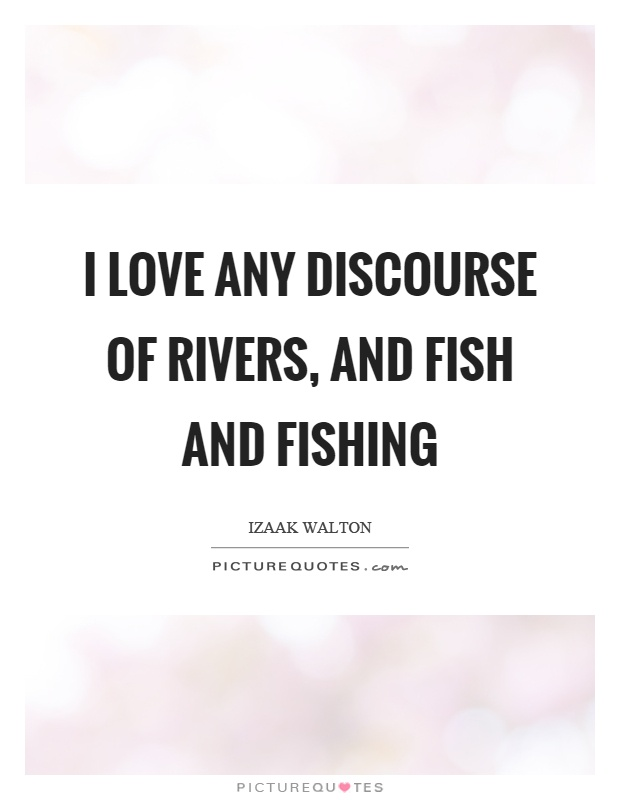 I love any discourse of rivers, and fish and fishing Picture Quote #1