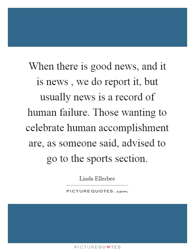 When there is good news, and it is news, we do report it, but usually news is a record of human failure. Those wanting to celebrate human accomplishment are, as someone said, advised to go to the sports section Picture Quote #1