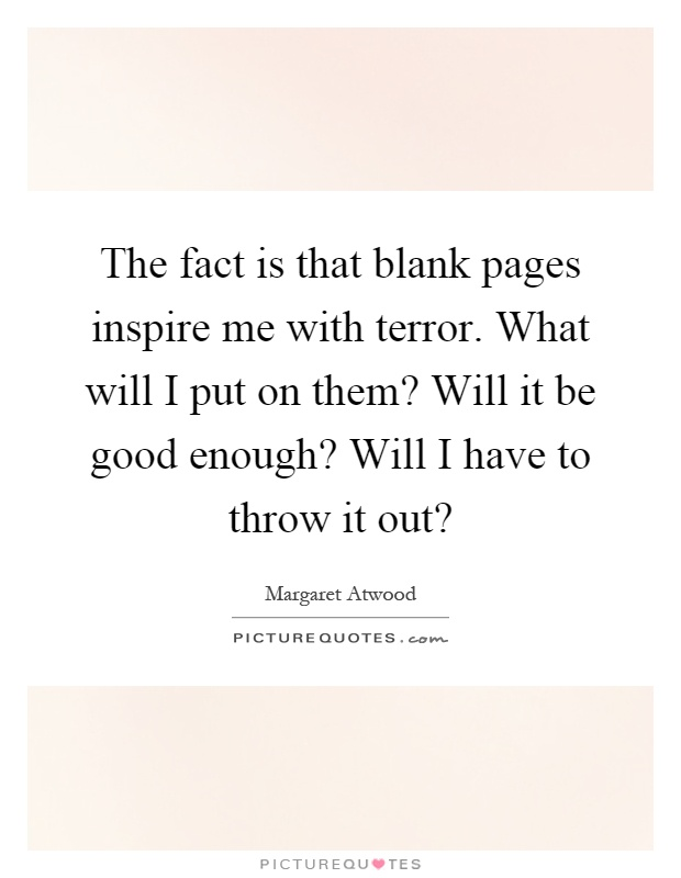 The fact is that blank pages inspire me with terror. What will I put on them? Will it be good enough? Will I have to throw it out? Picture Quote #1