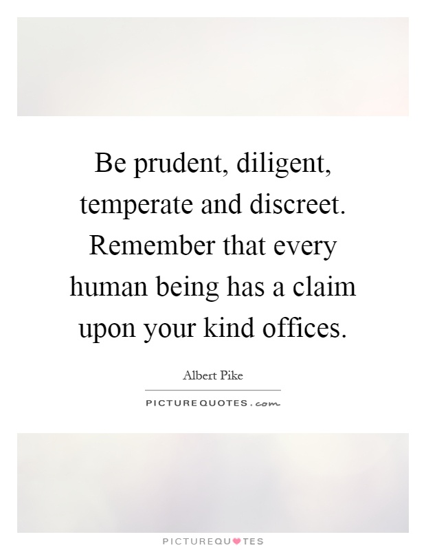 Be prudent, diligent, temperate and discreet. Remember that every human being has a claim upon your kind offices Picture Quote #1