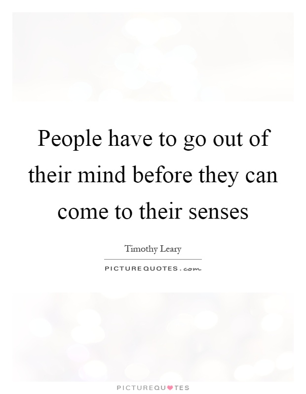 People have to go out of their mind before they can come to their senses Picture Quote #1
