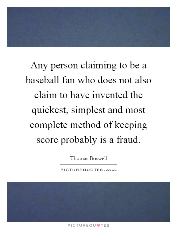 Any person claiming to be a baseball fan who does not also claim to have invented the quickest, simplest and most complete method of keeping score probably is a fraud Picture Quote #1