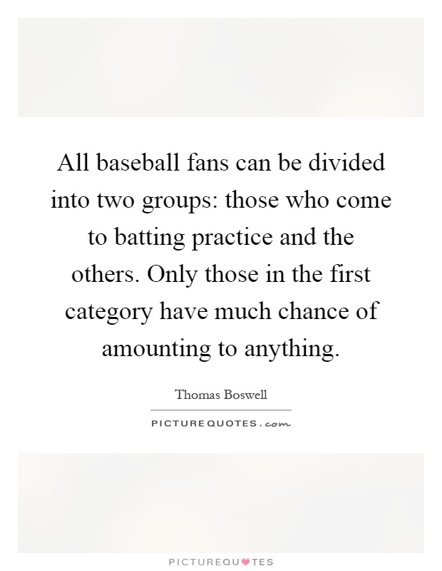 All baseball fans can be divided into two groups: those who come to batting practice and the others. Only those in the first category have much chance of amounting to anything Picture Quote #1