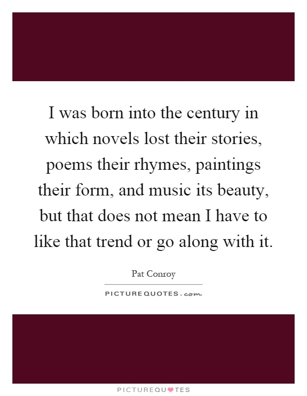 I was born into the century in which novels lost their stories, poems their rhymes, paintings their form, and music its beauty, but that does not mean I have to like that trend or go along with it Picture Quote #1