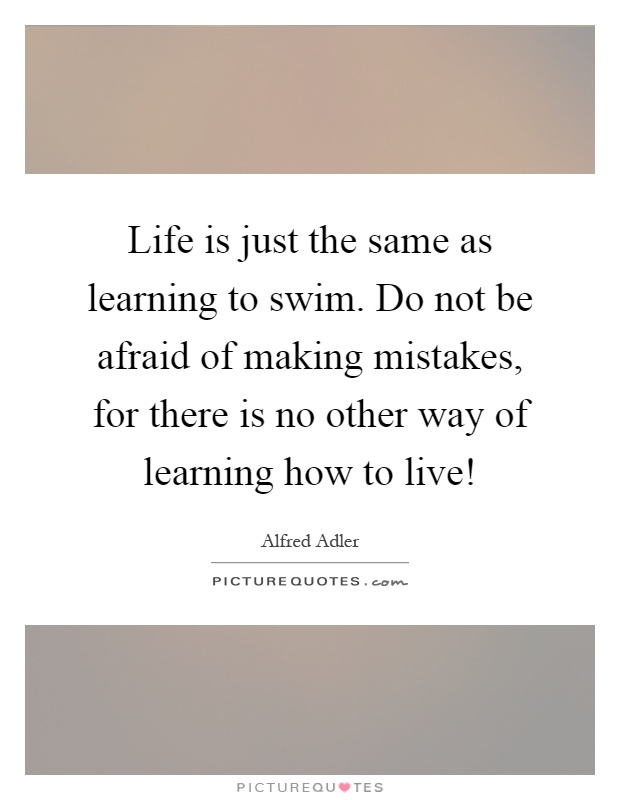 Life is just the same as learning to swim. Do not be afraid of making mistakes, for there is no other way of learning how to live! Picture Quote #1
