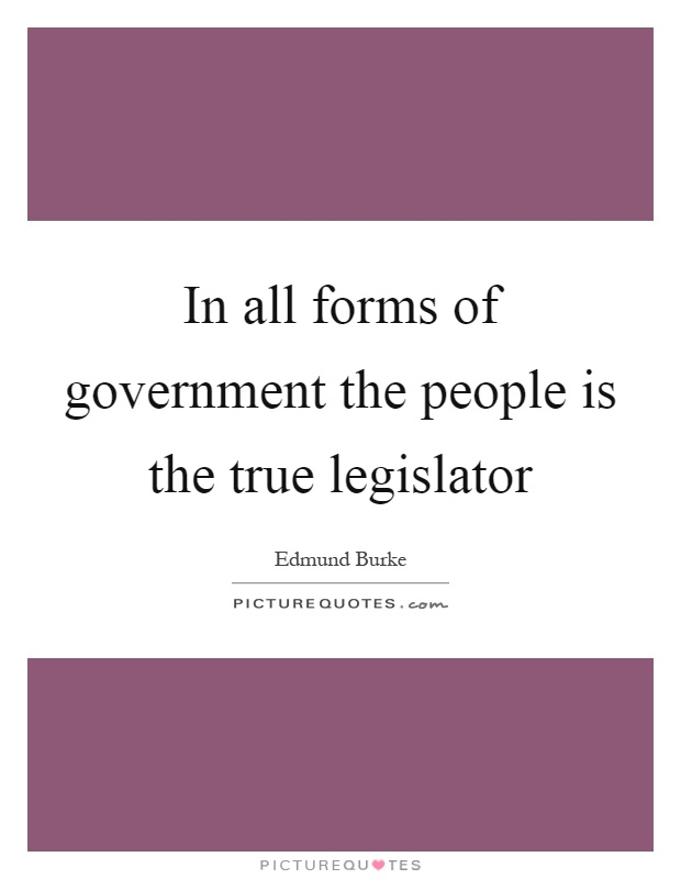 In all forms of government the people is the true legislator Picture Quote #1
