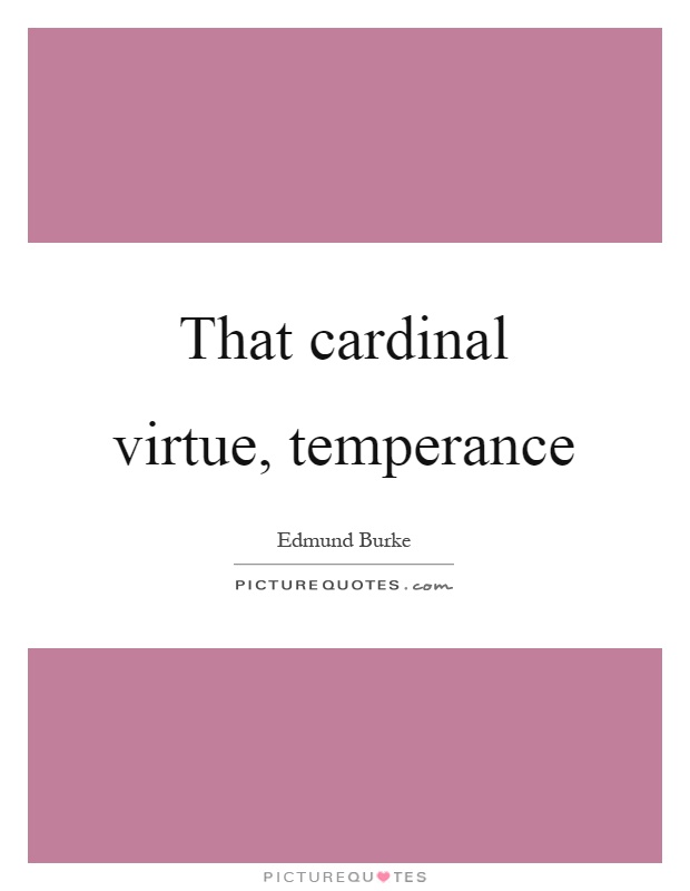 That cardinal virtue, temperance Picture Quote #1