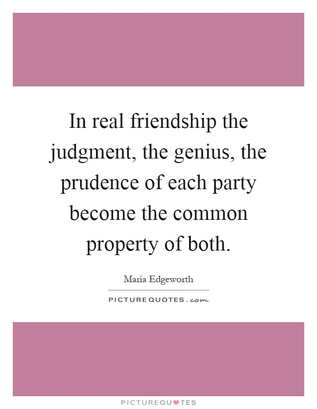 In real friendship the judgment, the genius, the prudence of each party become the common property of both Picture Quote #1