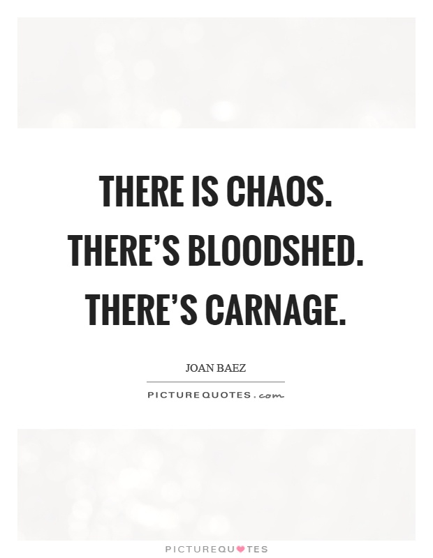 There is chaos. There's bloodshed. There's carnage Picture Quote #1