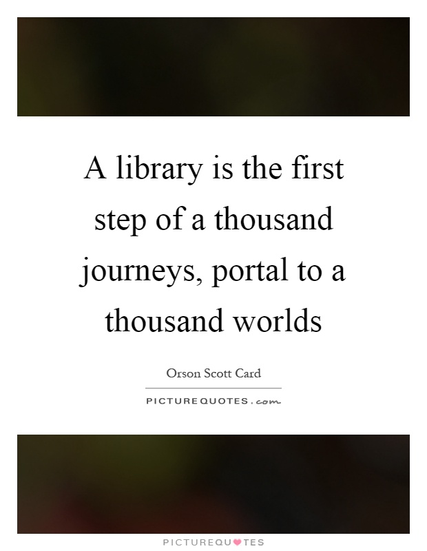 A library is the first step of a thousand journeys, portal to a thousand worlds Picture Quote #1