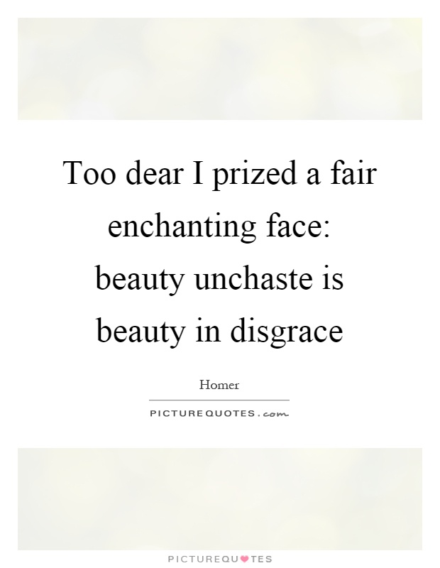 Too dear I prized a fair enchanting face: beauty unchaste is beauty in disgrace Picture Quote #1