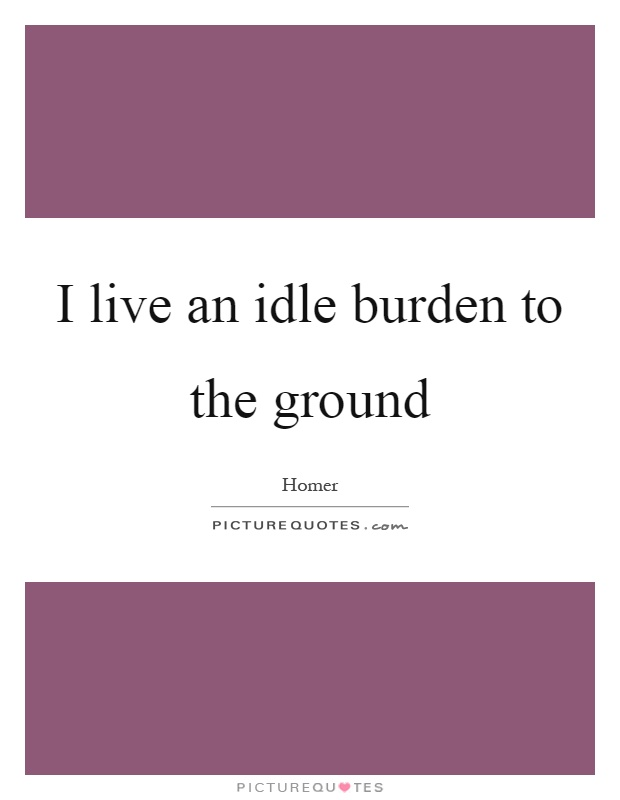 I live an idle burden to the ground Picture Quote #1